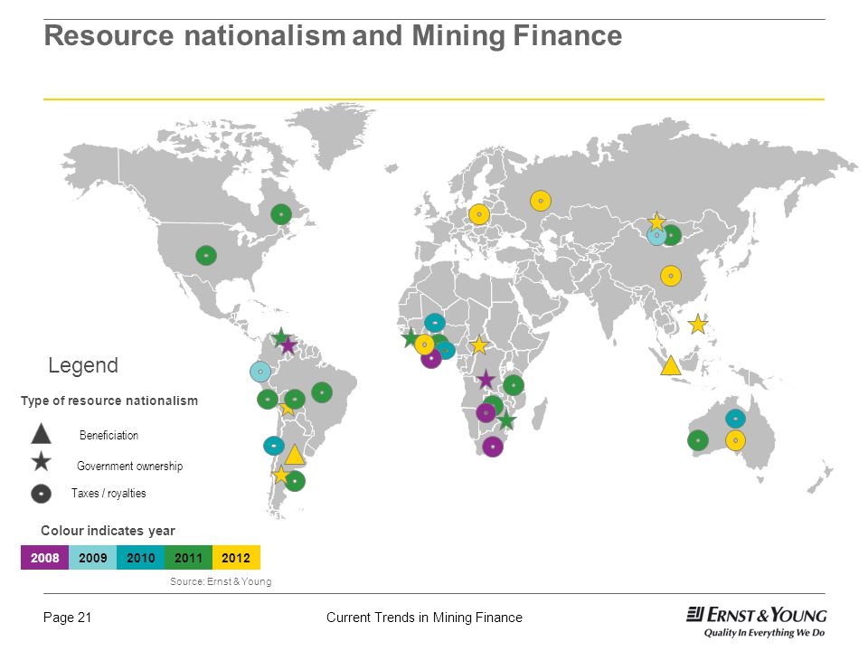 Current Trends in Mining FinancePage 21 Resource nationalism and Mining Finance Beneficiation Taxes / royalties Government ownership Legend Type of resource nationalism Colour indicates year 20082009201020112012 Source: Ernst & Young