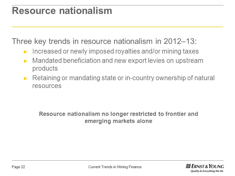 Current Trends in Mining FinancePage 22 Resource nationalism Three key trends in resource nationalism in 2012–13: ► Increased or newly imposed royalti