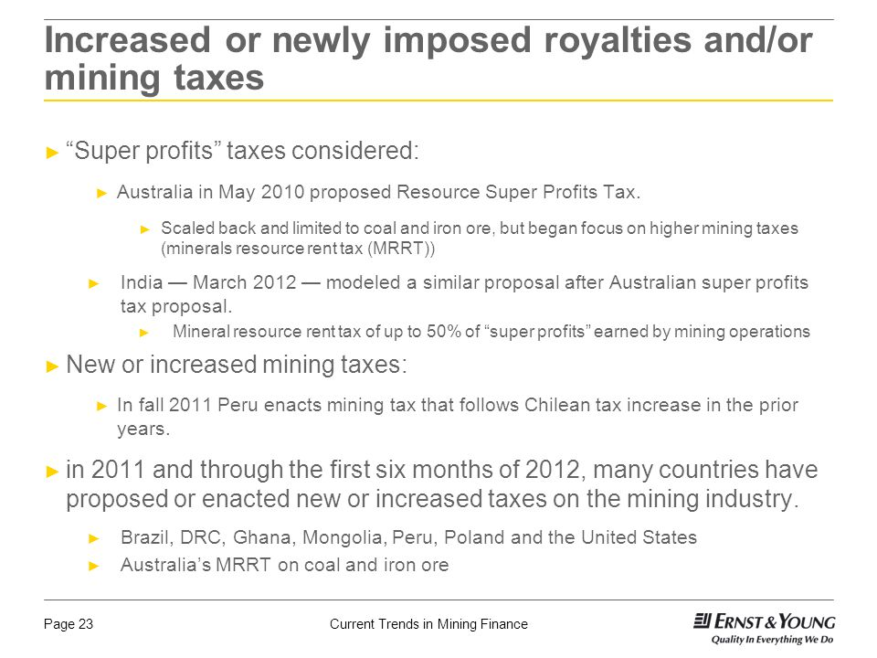 Current Trends in Mining FinancePage 23 Increased or newly imposed royalties and/or mining taxes ► Super profits taxes considered: ► Australia in May 2010 proposed Resource Super Profits Tax.