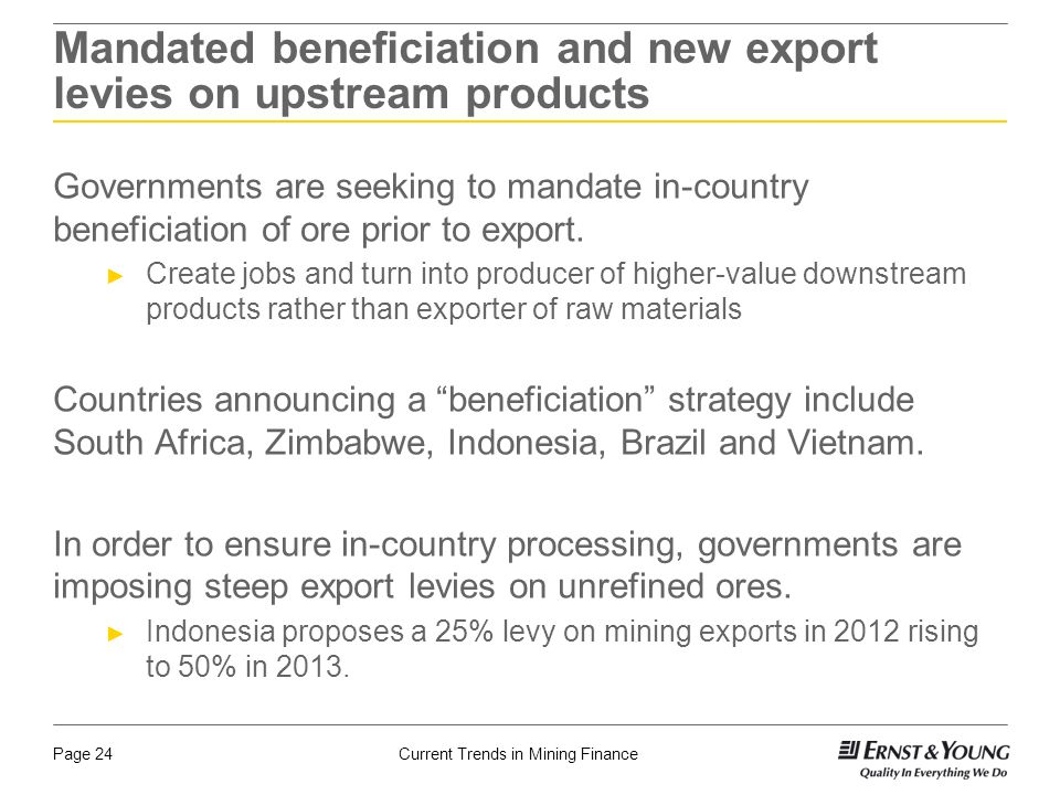 Current Trends in Mining FinancePage 24 Mandated beneficiation and new export levies on upstream products Governments are seeking to mandate in-country beneficiation of ore prior to export.