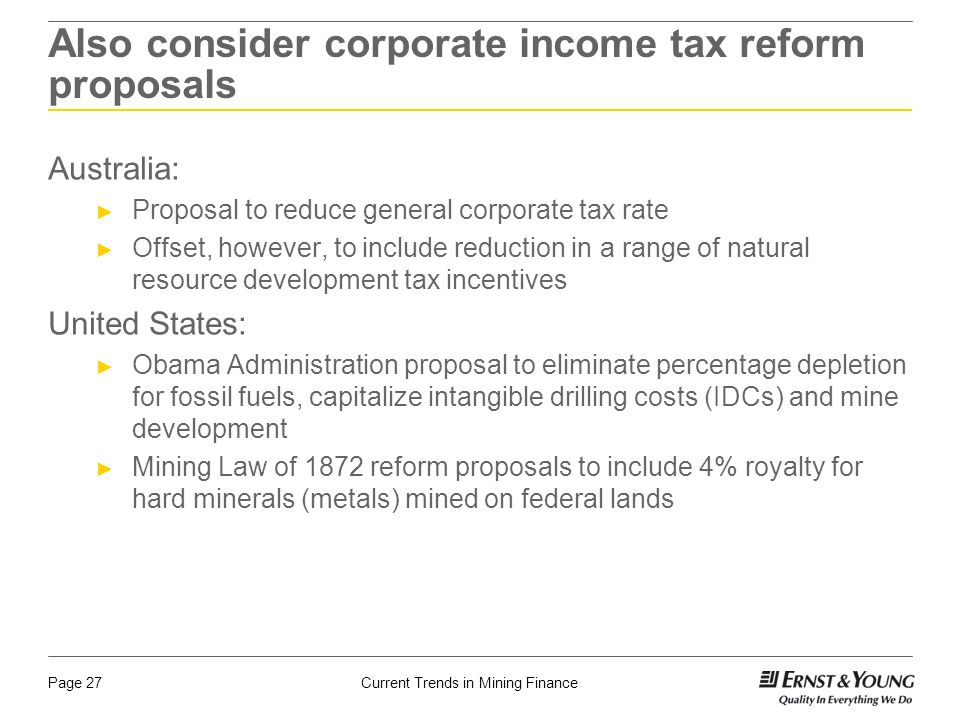 Current Trends in Mining FinancePage 27 Also consider corporate income tax reform proposals Australia: ► Proposal to reduce general corporate tax rate