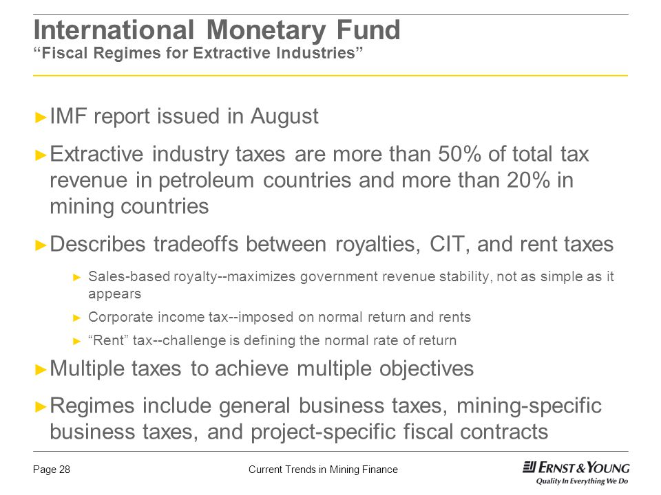 Current Trends in Mining FinancePage 28 International Monetary Fund Fiscal Regimes for Extractive Industries ► IMF report issued in August ► Extractive industry taxes are more than 50% of total tax revenue in petroleum countries and more than 20% in mining countries ► Describes tradeoffs between royalties, CIT, and rent taxes ► Sales-based royalty--maximizes government revenue stability, not as simple as it appears ► Corporate income tax--imposed on normal return and rents ► Rent tax--challenge is defining the normal rate of return ► Multiple taxes to achieve multiple objectives ► Regimes include general business taxes, mining-specific business taxes, and project-specific fiscal contracts