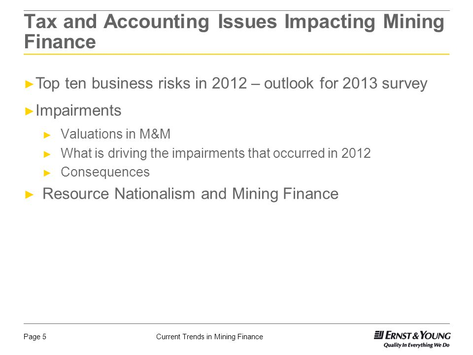 Current Trends in Mining FinancePage 5 Tax and Accounting Issues Impacting Mining Finance ► Top ten business risks in 2012 – outlook for 2013 survey ► Impairments ► Valuations in M&M ► What is driving the impairments that occurred in 2012 ► Consequences ► Resource Nationalism and Mining Finance