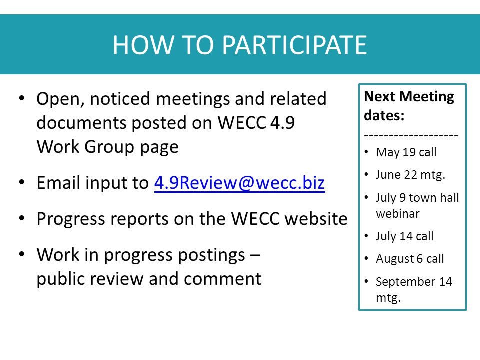 HOW TO PARTICIPATE Open, noticed meetings and related documents posted on WECC 4.9 Work Group page Email input to 4.9Review@wecc.biz4.9Review@wecc.biz Progress reports on the WECC website Work in progress postings – public review and comment Next Meeting dates: ------------------- May 19 call June 22 mtg.