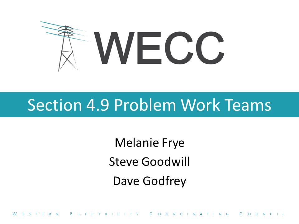 Section 4.9 Problem Work Teams Melanie Frye Steve Goodwill Dave Godfrey W ESTERN E LECTRICITY C OORDINATING C OUNCIL