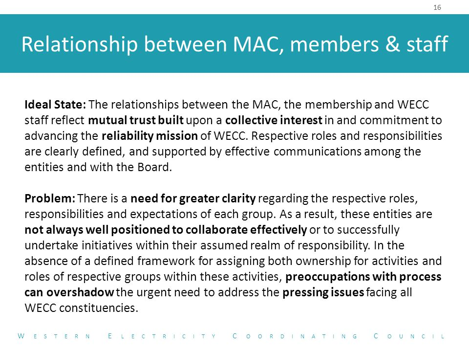 Relationship between MAC, members & staff 16 W ESTERN E LECTRICITY C OORDINATING C OUNCIL Ideal State: The relationships between the MAC, the membership and WECC staff reflect mutual trust built upon a collective interest in and commitment to advancing the reliability mission of WECC.