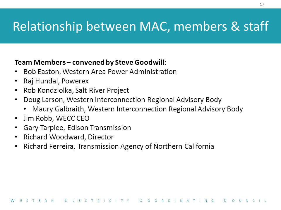 Relationship between MAC, members & staff 17 W ESTERN E LECTRICITY C OORDINATING C OUNCIL Team Members – convened by Steve Goodwill: Bob Easton, Western Area Power Administration Raj Hundal, Powerex Rob Kondziolka, Salt River Project Doug Larson, Western Interconnection Regional Advisory Body Maury Galbraith, Western Interconnection Regional Advisory Body Jim Robb, WECC CEO Gary Tarplee, Edison Transmission Richard Woodward, Director Richard Ferreira, Transmission Agency of Northern California