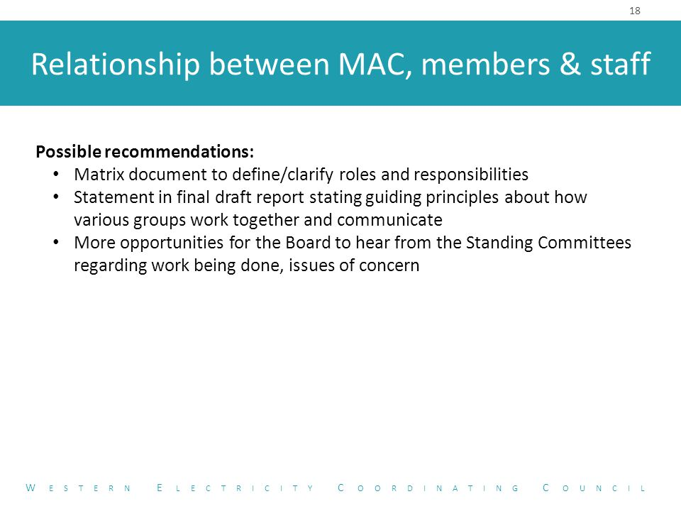 Relationship between MAC, members & staff 18 W ESTERN E LECTRICITY C OORDINATING C OUNCIL Possible recommendations: Matrix document to define/clarify roles and responsibilities Statement in final draft report stating guiding principles about how various groups work together and communicate More opportunities for the Board to hear from the Standing Committees regarding work being done, issues of concern
