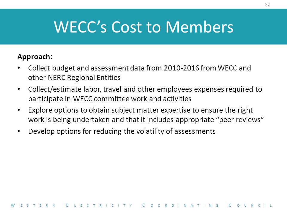 WECC's Cost to Members Approach: Collect budget and assessment data from 2010-2016 from WECC and other NERC Regional Entities Collect/estimate labor, travel and other employees expenses required to participate in WECC committee work and activities Explore options to obtain subject matter expertise to ensure the right work is being undertaken and that it includes appropriate peer reviews Develop options for reducing the volatility of assessments 22 W ESTERN E LECTRICITY C OORDINATING C OUNCIL
