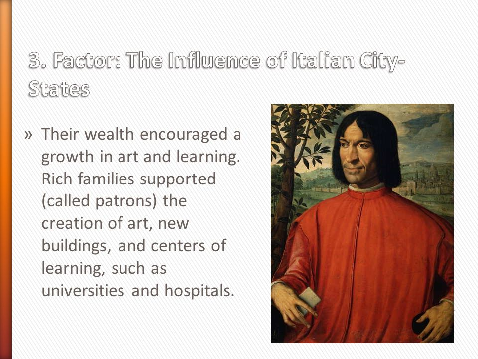 » Their wealth encouraged a growth in art and learning. Rich families supported (called patrons) the creation of art, new buildings, and centers of le
