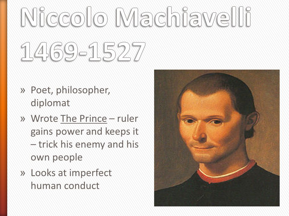 » Poet, philosopher, diplomat » Wrote The Prince – ruler gains power and keeps it – trick his enemy and his own people » Looks at imperfect human cond