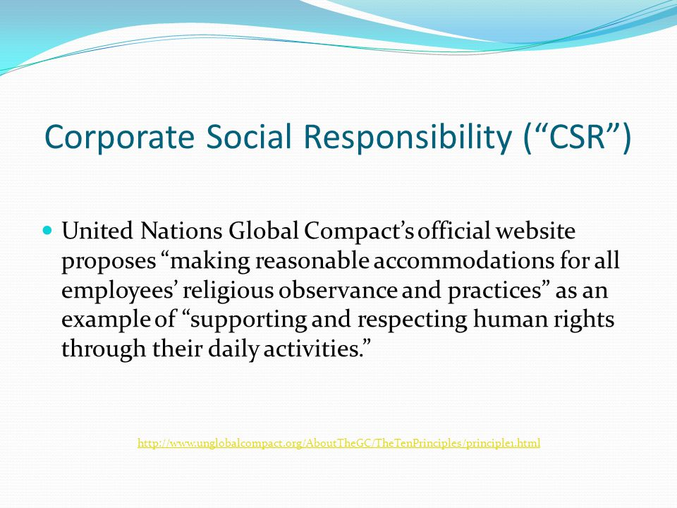 Corporate Social Responsibility ( CSR ) United Nations Global Compact's official website proposes making reasonable accommodations for all employees' religious observance and practices as an example of supporting and respecting human rights through their daily activities. http://www.unglobalcompact.org/AboutTheGC/TheTenPrinciples/principle1.html