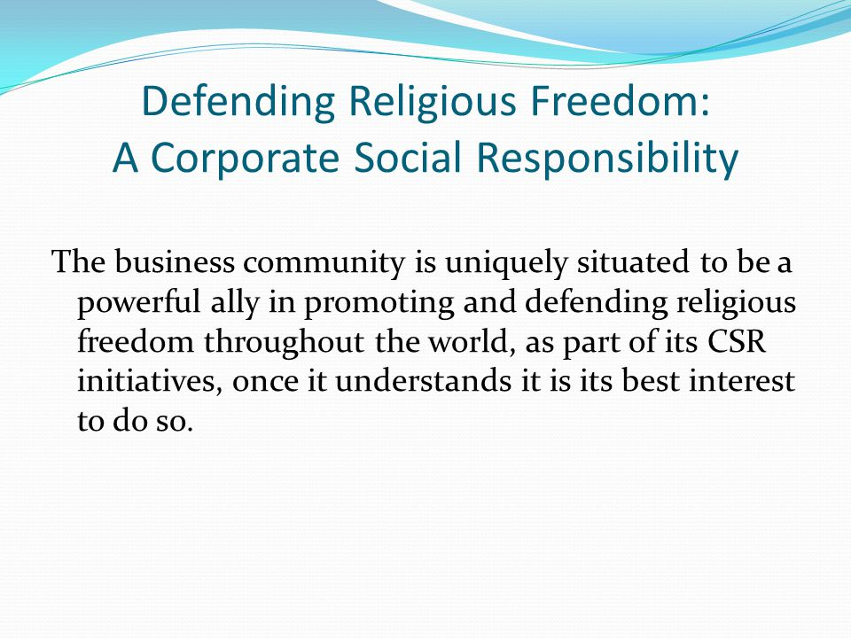 Defending Religious Freedom: A Corporate Social Responsibility The business community is uniquely situated to be a powerful ally in promoting and defending religious freedom throughout the world, as part of its CSR initiatives, once it understands it is its best interest to do so.