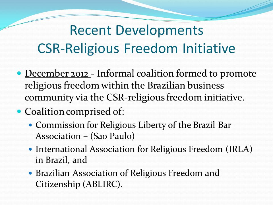 Recent Developments CSR-Religious Freedom Initiative December 2012 - Informal coalition formed to promote religious freedom within the Brazilian business community via the CSR-religious freedom initiative.