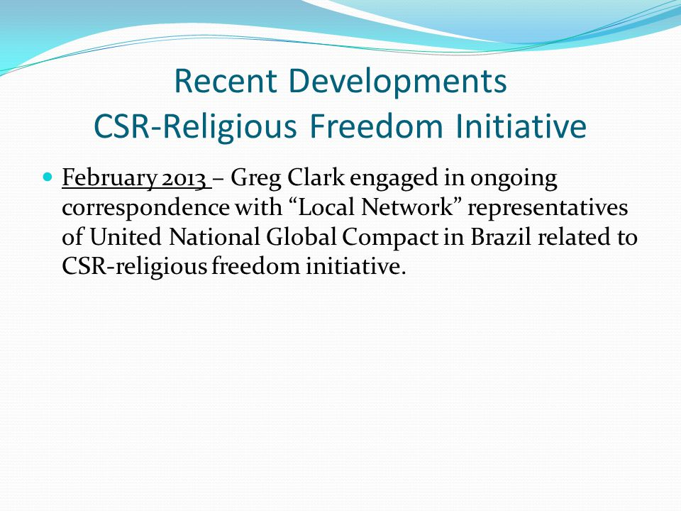 Recent Developments CSR-Religious Freedom Initiative February 2013 – Greg Clark engaged in ongoing correspondence with Local Network representatives of United National Global Compact in Brazil related to CSR-religious freedom initiative.
