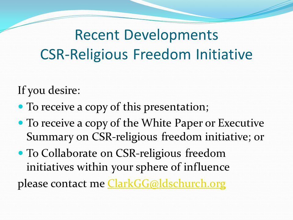 Recent Developments CSR-Religious Freedom Initiative If you desire: To receive a copy of this presentation; To receive a copy of the White Paper or Executive Summary on CSR-religious freedom initiative; or To Collaborate on CSR-religious freedom initiatives within your sphere of influence please contact me ClarkGG@ldschurch.orgClarkGG@ldschurch.org