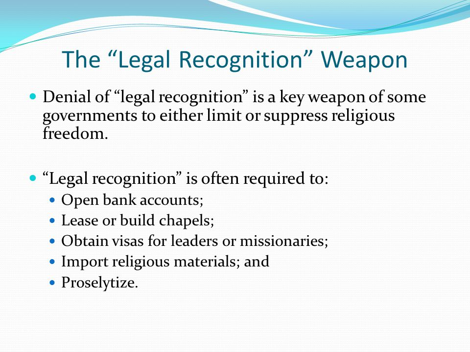 The Legal Recognition Weapon Denial of legal recognition is a key weapon of some governments to either limit or suppress religious freedom.