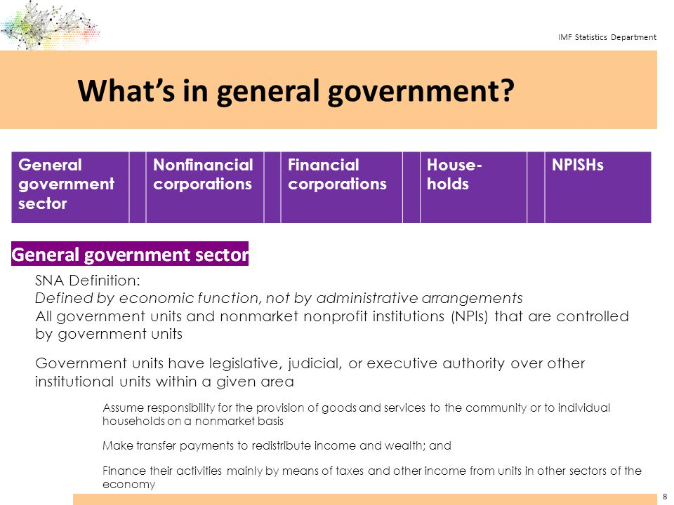 IMF Statistics Department 9 Government finance statistics provide structural detail about the components of general government General government Local government Central government State government Social Security Fund(s) Budgetary Central Government Extrabudgetary Central Government Social Security Fund(s) Alternative