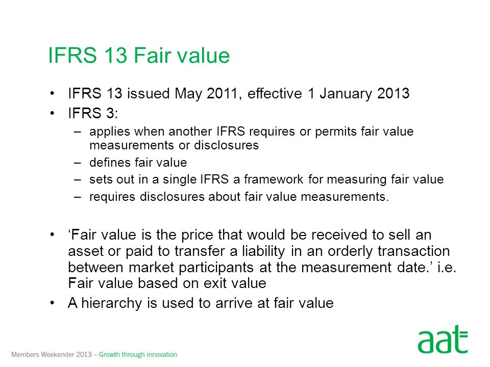 IFRS 13 issued May 2011, effective 1 January 2013 IFRS 3: –applies when another IFRS requires or permits fair value measurements or disclosures –defines fair value –sets out in a single IFRS a framework for measuring fair value –requires disclosures about fair value measurements.