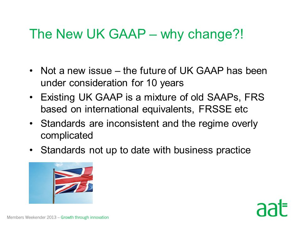Not a new issue – the future of UK GAAP has been under consideration for 10 years Existing UK GAAP is a mixture of old SAAPs, FRS based on international equivalents, FRSSE etc Standards are inconsistent and the regime overly complicated Standards not up to date with business practice The New UK GAAP – why change?!