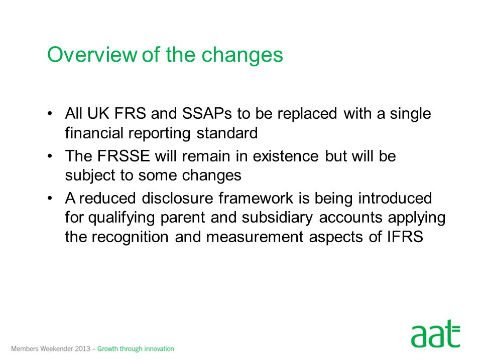 All UK FRS and SSAPs to be replaced with a single financial reporting standard The FRSSE will remain in existence but will be subject to some changes A reduced disclosure framework is being introduced for qualifying parent and subsidiary accounts applying the recognition and measurement aspects of IFRS Overview of the changes