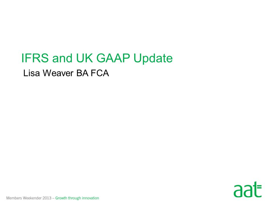 IFRS and UK GAAP Update Lisa Weaver BA FCA