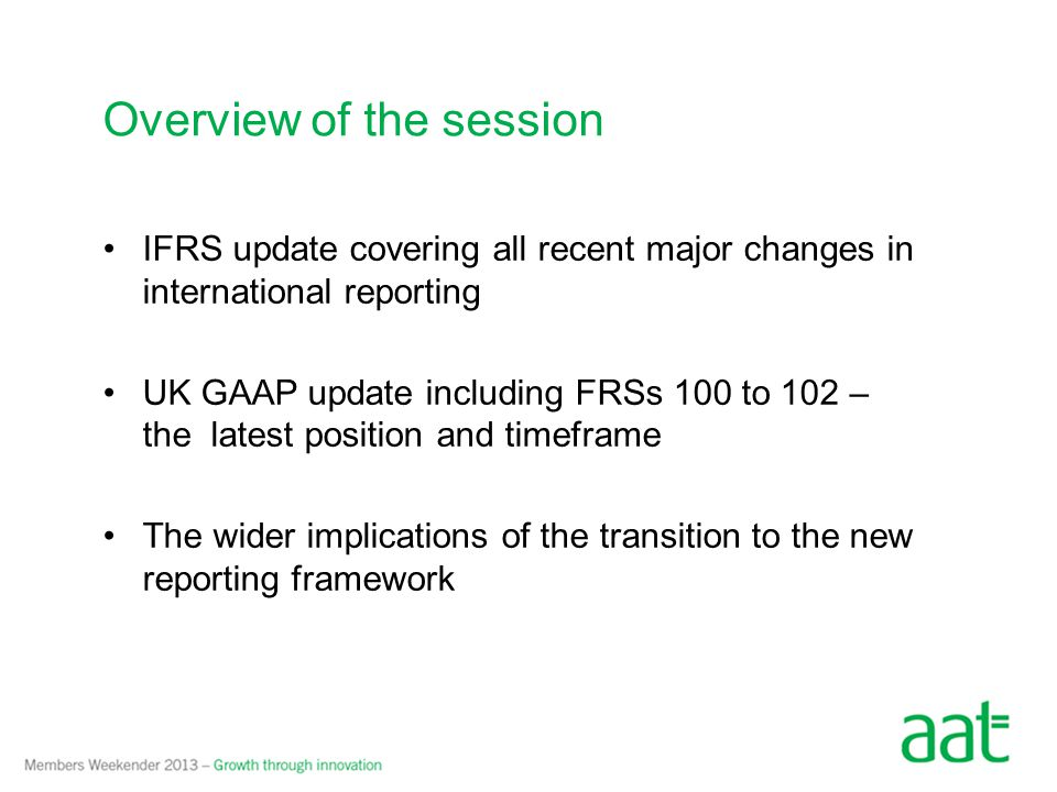 IFRS update covering all recent major changes in international reporting UK GAAP update including FRSs 100 to 102 – the latest position and timeframe The wider implications of the transition to the new reporting framework Overview of the session