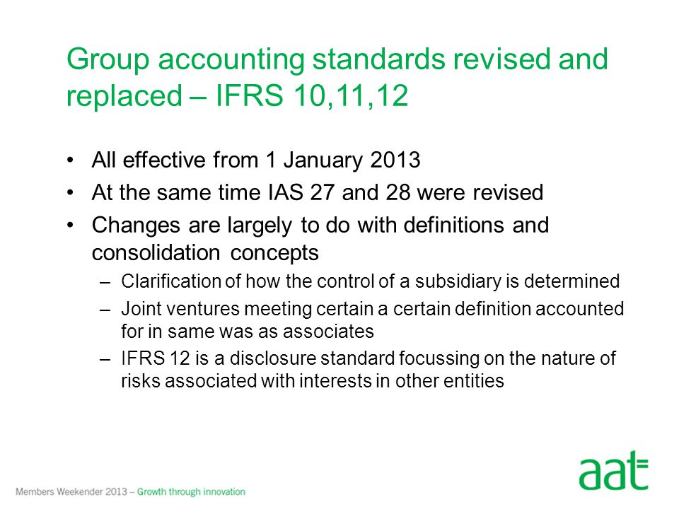 All effective from 1 January 2013 At the same time IAS 27 and 28 were revised Changes are largely to do with definitions and consolidation concepts –Clarification of how the control of a subsidiary is determined –Joint ventures meeting certain a certain definition accounted for in same was as associates –IFRS 12 is a disclosure standard focussing on the nature of risks associated with interests in other entities Group accounting standards revised and replaced – IFRS 10,11,12