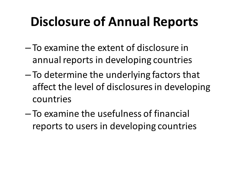 Disclosure of Annual Reports – To examine the extent of disclosure in annual reports in developing countries – To determine the underlying factors tha