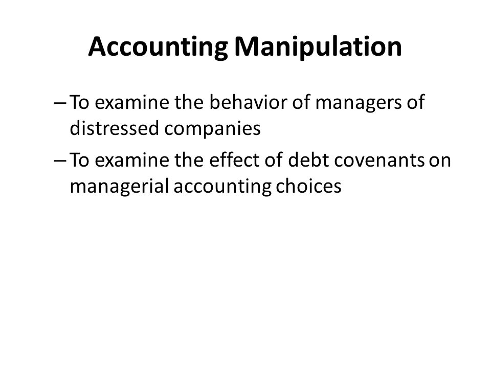 Accounting Manipulation – To examine the behavior of managers of distressed companies – To examine the effect of debt covenants on managerial accounti