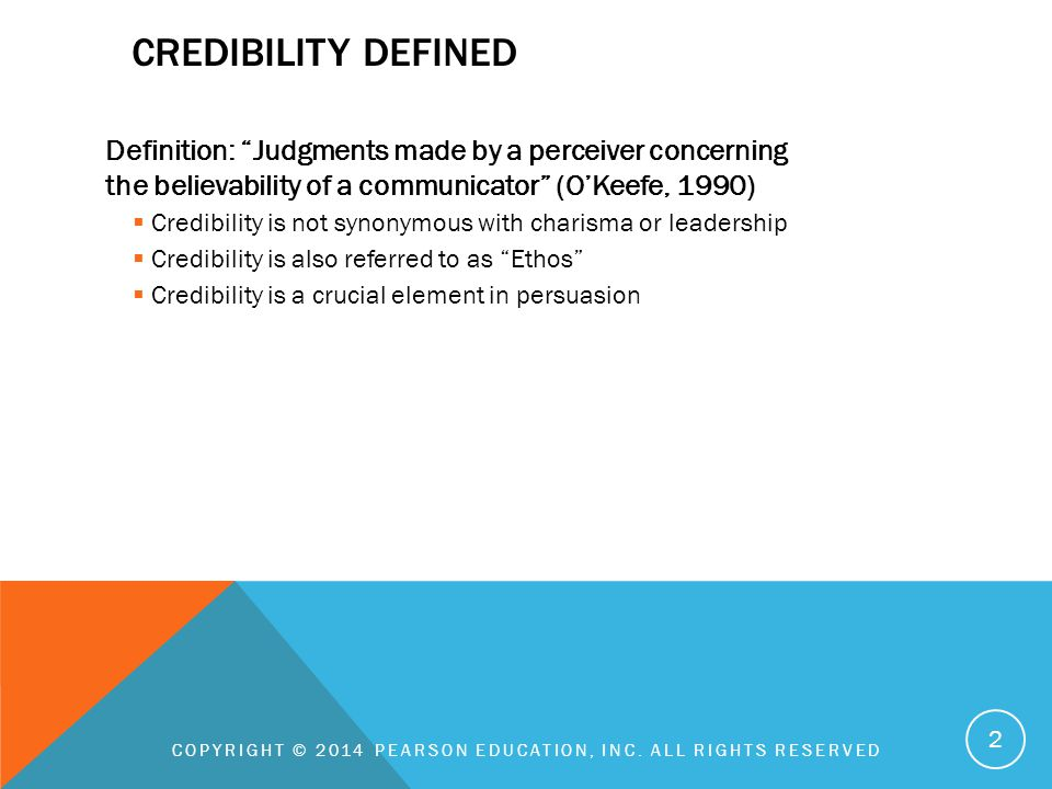 CREDIBILITY DEFINED Definition: Judgments made by a perceiver concerning the believability of a communicator (O'Keefe, 1990)  Credibility is not synonymous with charisma or leadership  Credibility is also referred to as Ethos  Credibility is a crucial element in persuasion COPYRIGHT © 2014 PEARSON EDUCATION, INC.