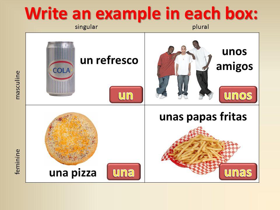 singularplural masculine feminine unas papas fritas unos amigos una pizza un refresco Write an example in each box: