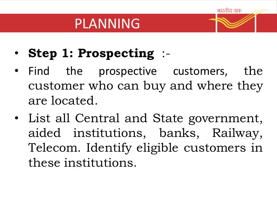 PLANNING Step 1: Prospecting :- Find the prospective customers, the customer who can buy and where they are located. List all Central and State govern