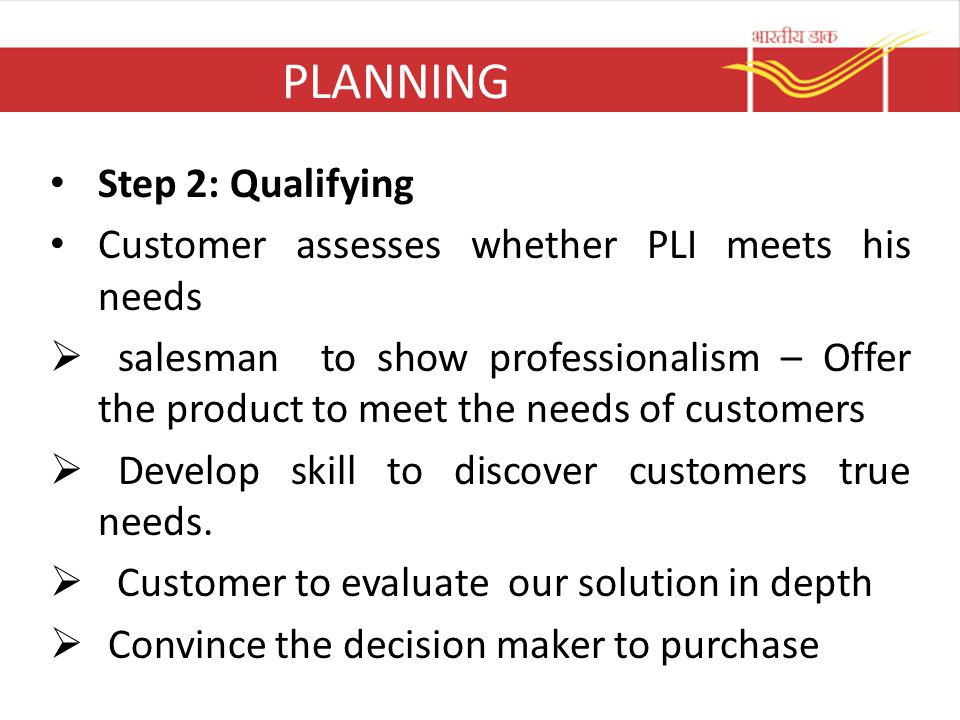PLANNING Step 2: Qualifying Customer assesses whether PLI meets his needs  salesman to show professionalism – Offer the product to meet the needs of