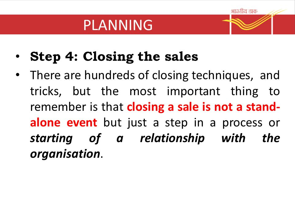 PLANNING Step 4: Closing the sales There are hundreds of closing techniques, and tricks, but the most important thing to remember is that closing a sa