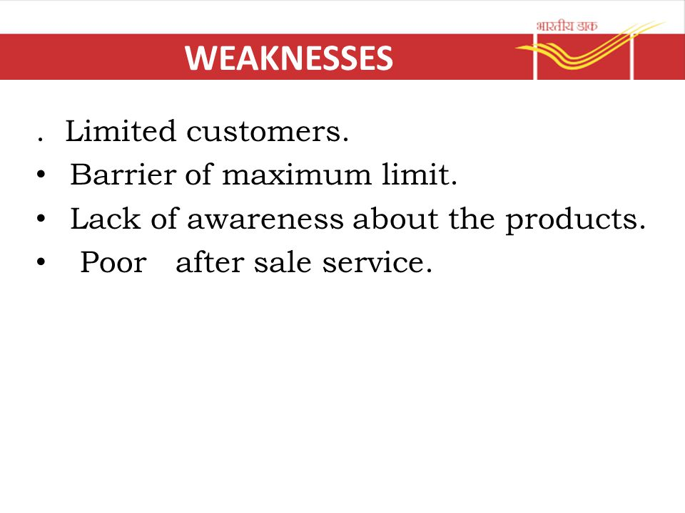 WEAKNESSES. Limited customers. Barrier of maximum limit. Lack of awareness about the products. Poor after sale service.