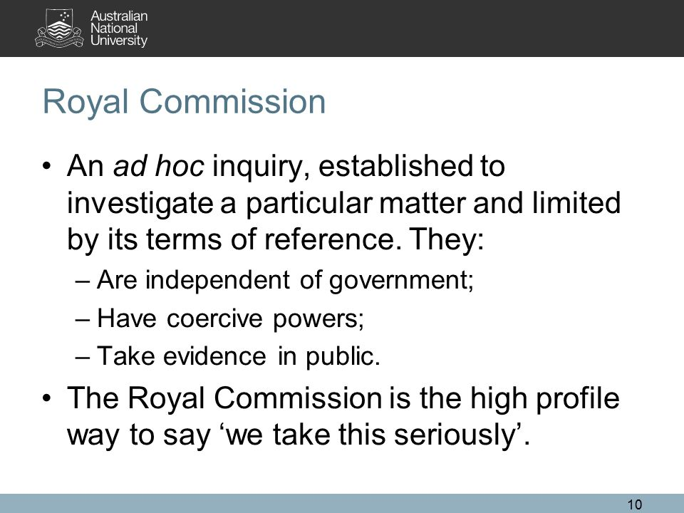 Royal Commission An ad hoc inquiry, established to investigate a particular matter and limited by its terms of reference. They: –Are independent of go