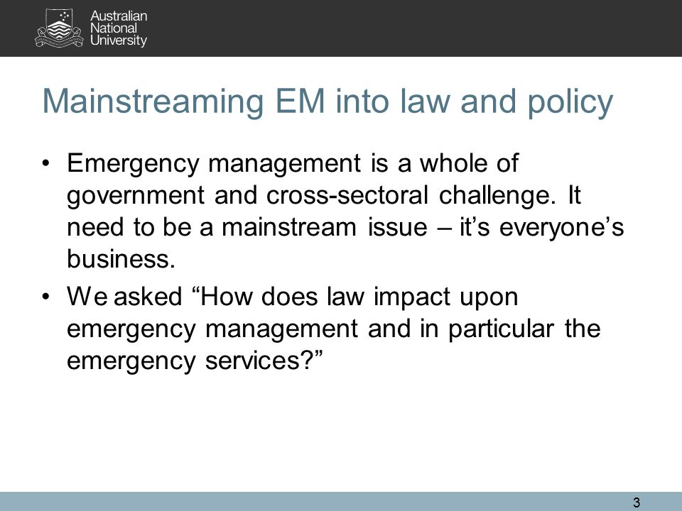 Mainstreaming EM into law and policy Emergency management is a whole of government and cross-sectoral challenge. It need to be a mainstream issue – it
