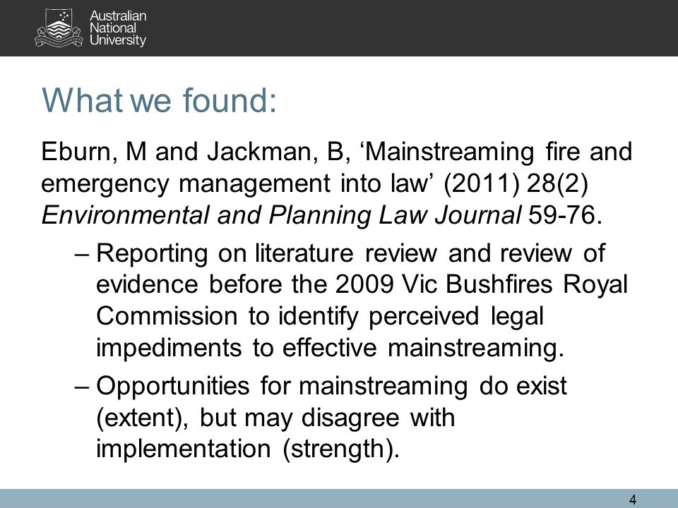 What we found: Eburn, M and Jackman, B, 'Mainstreaming fire and emergency management into law' (2011) 28(2) Environmental and Planning Law Journal 59-