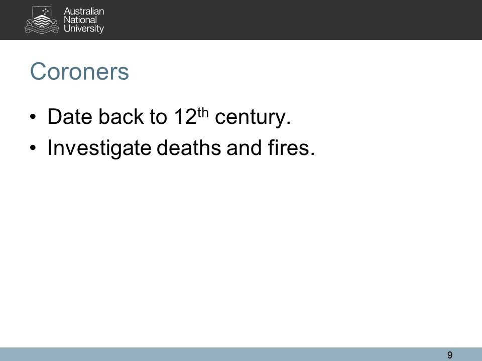 Coroners Date back to 12 th century. Investigate deaths and fires. 9