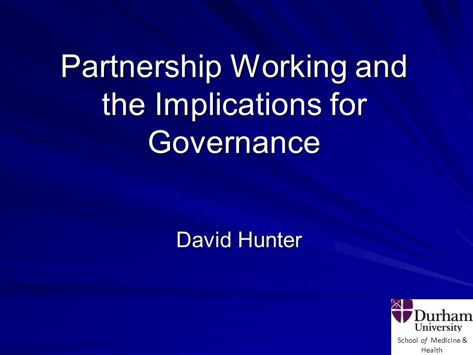 School of Medicine & Health Partnership Working and the Implications for Governance David Hunter