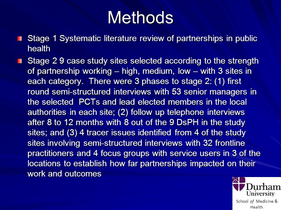 School of Medicine & Health Methods Stage 1 Systematic literature review of partnerships in public health Stage 2 9 case study sites selected according to the strength of partnership working – high, medium, low – with 3 sites in each category.