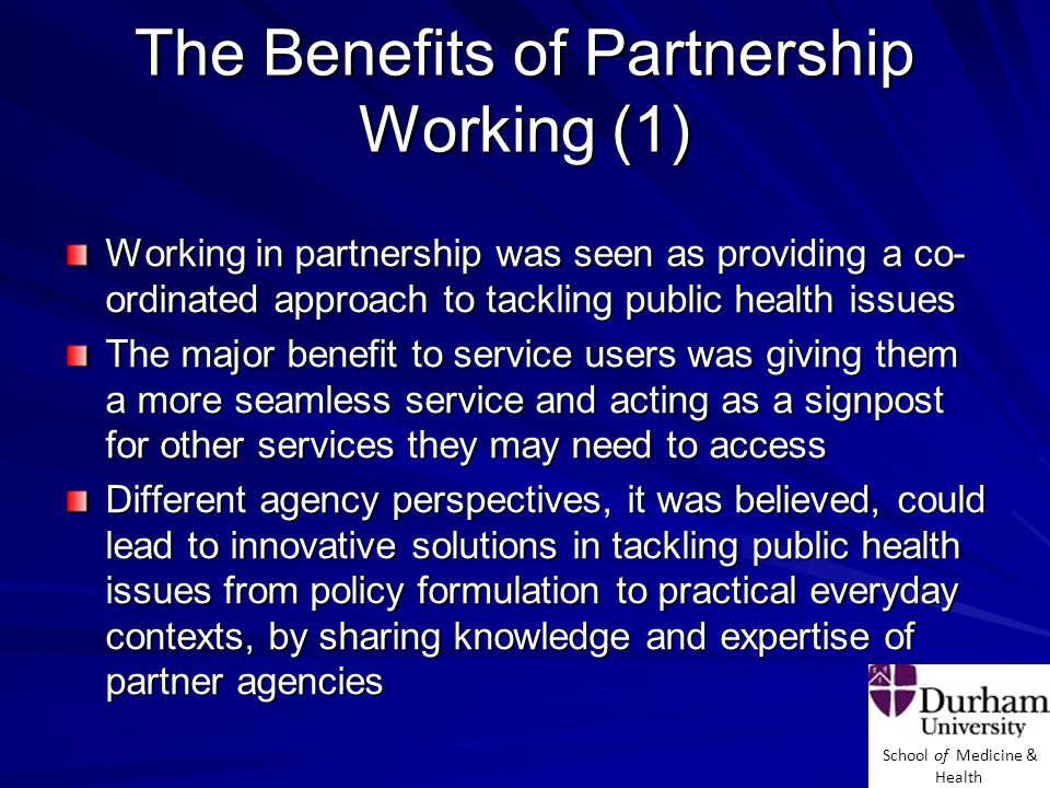 School of Medicine & Health The Benefits of Partnership Working (1) Working in partnership was seen as providing a co- ordinated approach to tackling public health issues The major benefit to service users was giving them a more seamless service and acting as a signpost for other services they may need to access Different agency perspectives, it was believed, could lead to innovative solutions in tackling public health issues from policy formulation to practical everyday contexts, by sharing knowledge and expertise of partner agencies