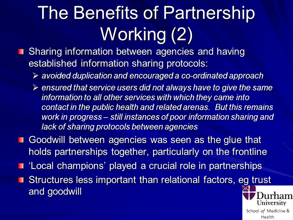 School of Medicine & Health The Benefits of Partnership Working (2) Sharing information between agencies and having established information sharing protocols:  avoided duplication and encouraged a co-ordinated approach  ensured that service users did not always have to give the same information to all other services with which they came into contact in the public health and related arenas.