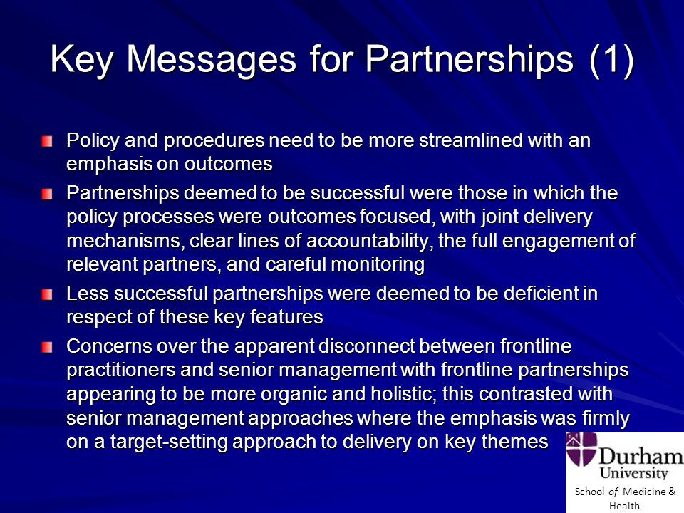 School of Medicine & Health Key Messages for Partnerships (2) Partnership working was seen as the preferred method of tackling public health issues and health inequalities by respondents Partnerships continue to be rather messy constructs with no clear causal relationship between what they do and what the partner organisations achieve by way of outcomes Tendency to over-engineer partnerships Complex systems and wicked issues suggest the need for a different approach to partnership working, one that is looser, more flexible and responsive to rapidly changing contexts Collaborative or integrative leadership to nurture joined-up working