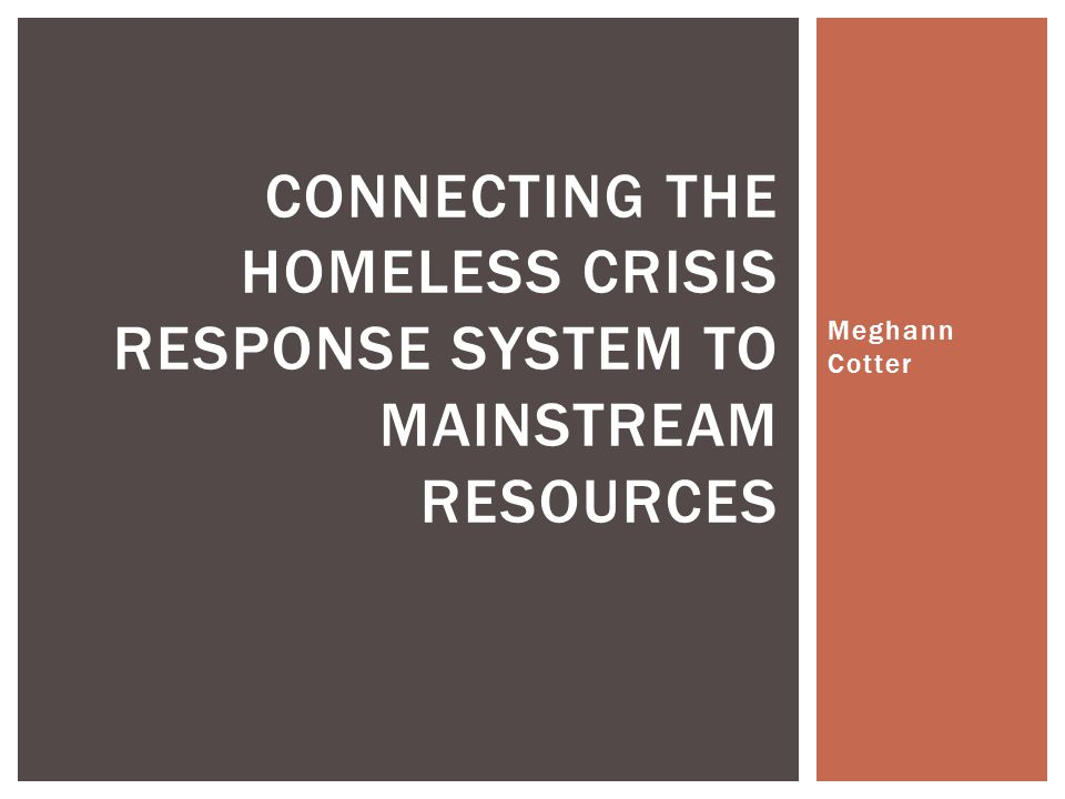 Meghann Cotter CONNECTING THE HOMELESS CRISIS RESPONSE SYSTEM TO MAINSTREAM RESOURCES