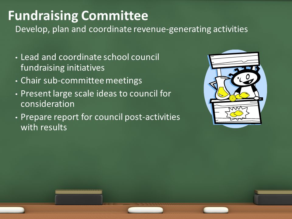 Lead and coordinate school council fundraising initiatives Chair sub-committee meetings Present large scale ideas to council for consideration Prepare report for council post-activities with results Develop, plan and coordinate revenue-generating activities Fundraising Committee
