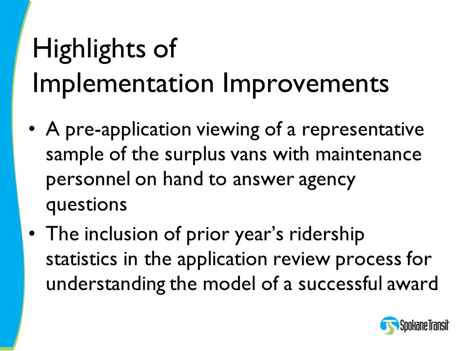 Highlights of Implementation Improvements A pre-application viewing of a representative sample of the surplus vans with maintenance personnel on hand to answer agency questions The inclusion of prior year's ridership statistics in the application review process for understanding the model of a successful award
