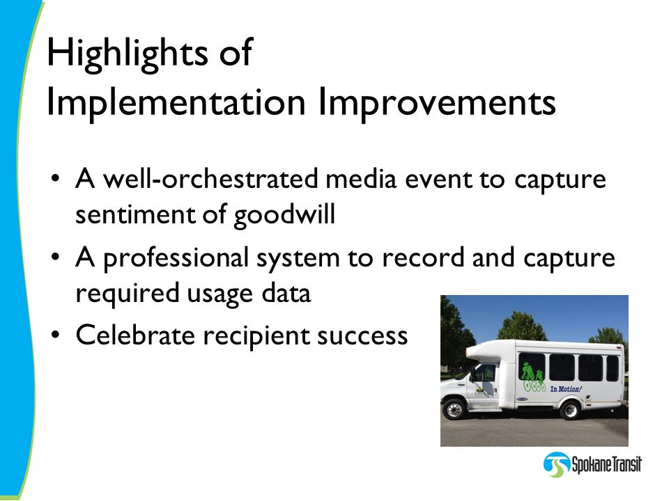 Highlights of Implementation Improvements A well-orchestrated media event to capture sentiment of goodwill A professional system to record and capture required usage data Celebrate recipient success