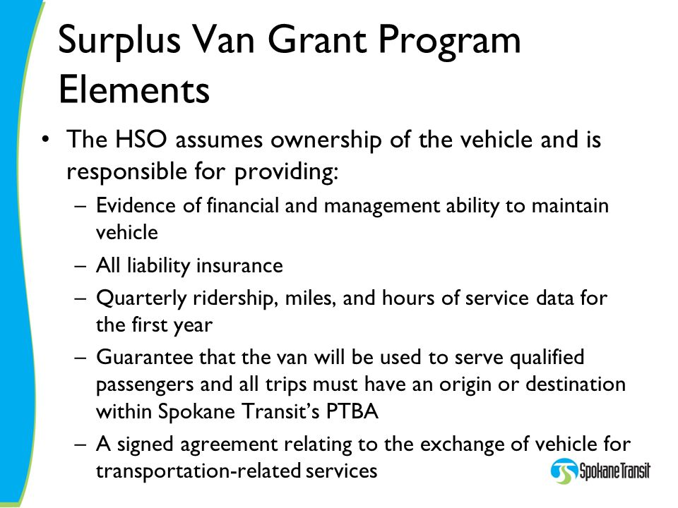Surplus Van Grant Program Elements The HSO assumes ownership of the vehicle and is responsible for providing: –Evidence of financial and management ability to maintain vehicle –All liability insurance –Quarterly ridership, miles, and hours of service data for the first year –Guarantee that the van will be used to serve qualified passengers and all trips must have an origin or destination within Spokane Transit's PTBA –A signed agreement relating to the exchange of vehicle for transportation-related services